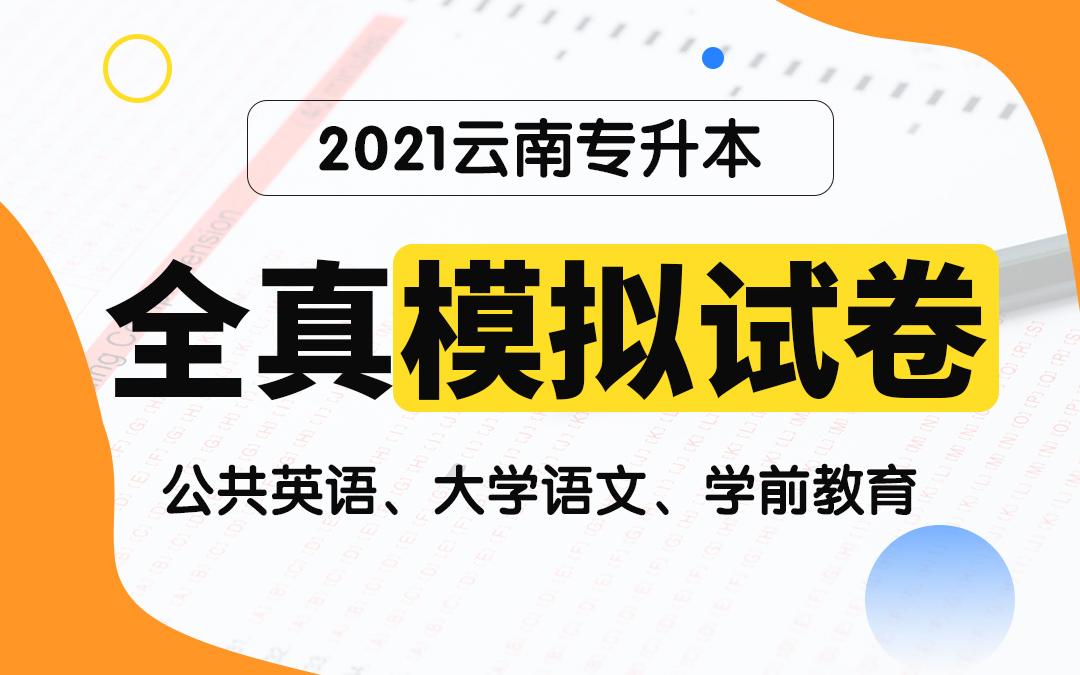 【电子题库】2021云南专升本全真模拟试卷(公共英语、大学语文、学前教育)