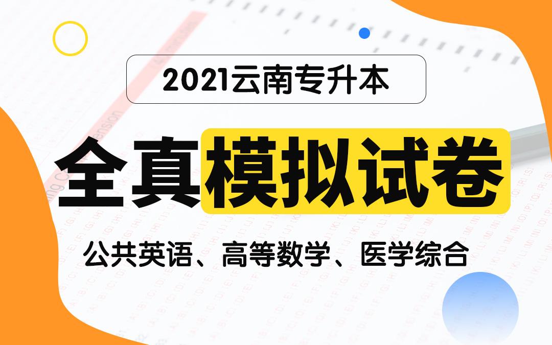 【电子题库】2021云南专升本全真模拟试卷(公共英语、高等数学、医学综合)