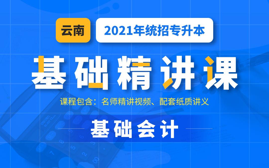 2021云南统招专升本基础精讲课《基础会计》陆续更新为2021视频