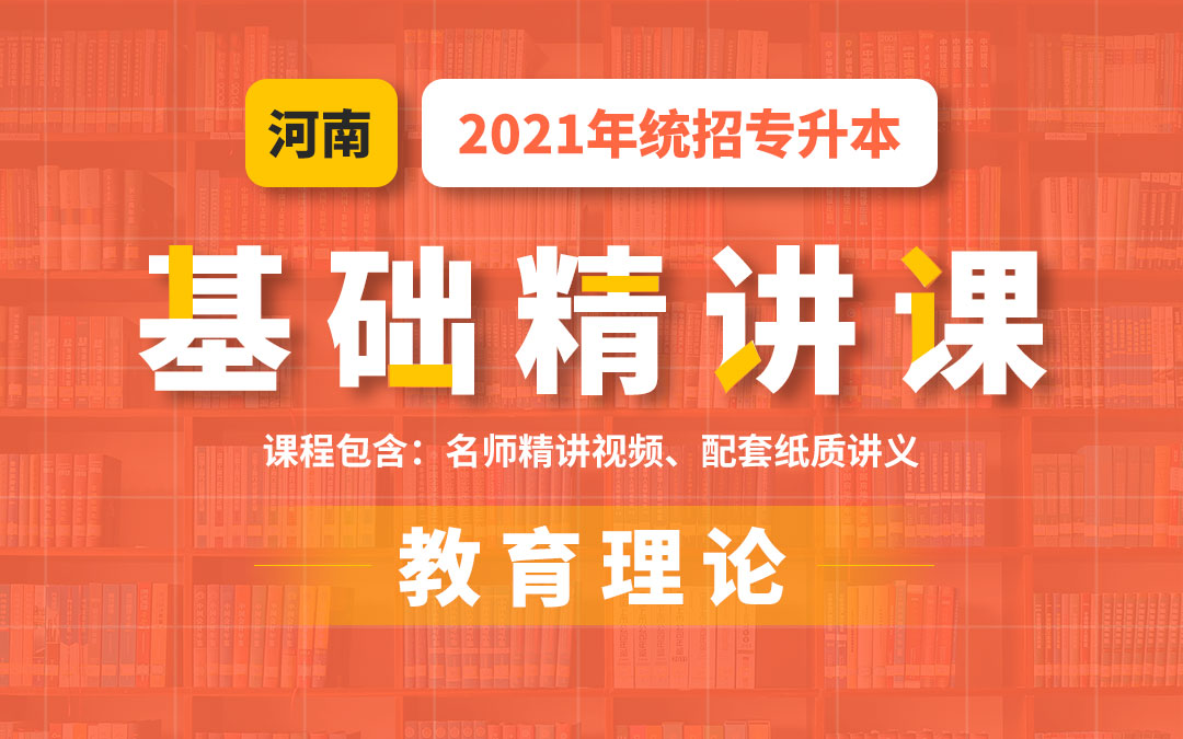 2021河南统招专升本基础精讲课《教育理论》陆续更新为2021年视频