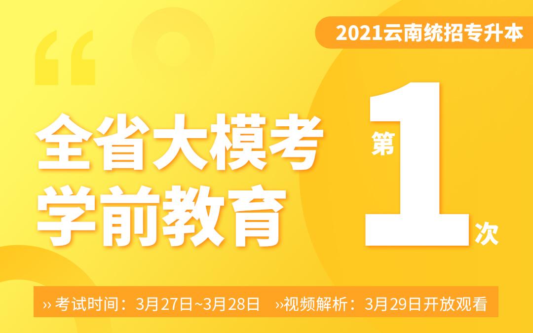 【一模】2021云南专升本大模考学前教育(3月27~3月28号考试29号视频解析)