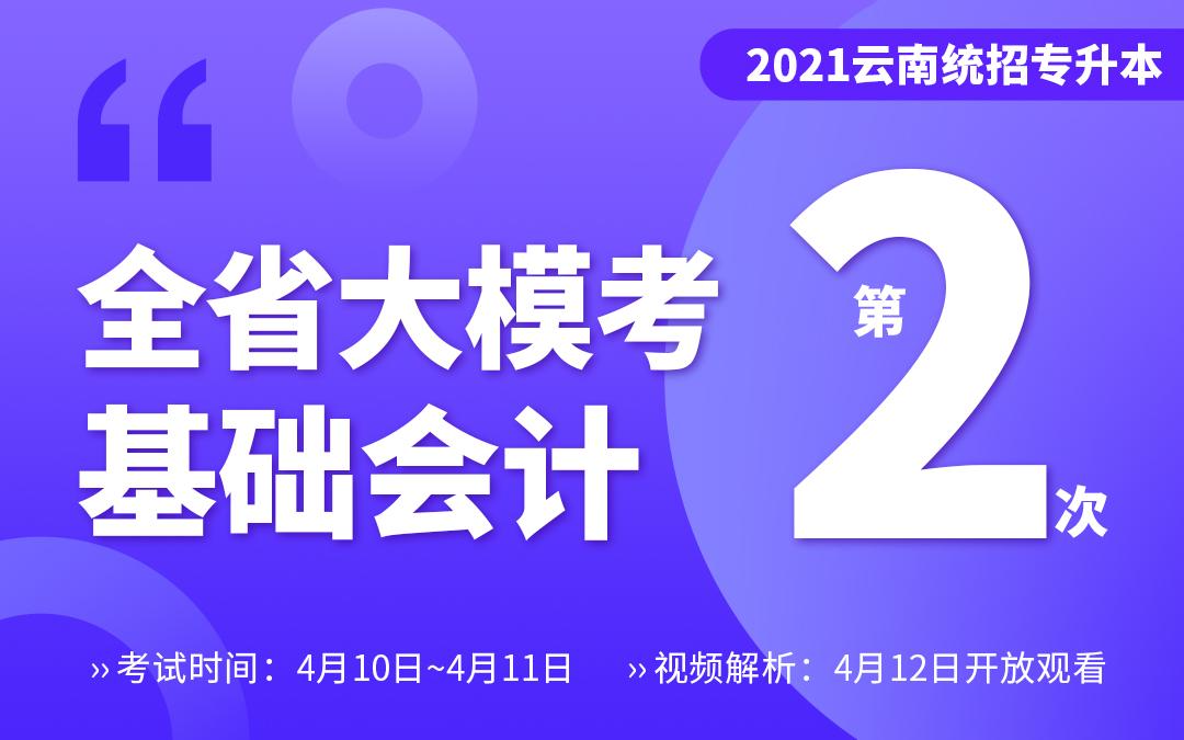 【二模】2021云南专升本大模考专业课-基础会计(4月10~4月11号考试12号视频解析)