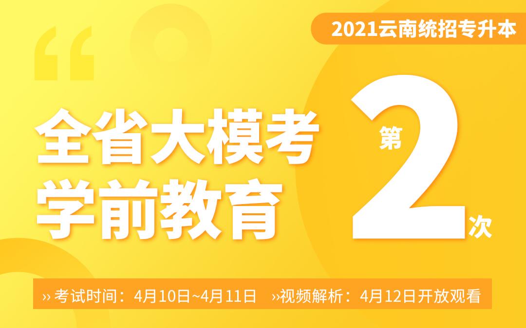 【二模】2021云南专升本大模考专业课-学前教育(4月10~4月11号考试12号视频解析)