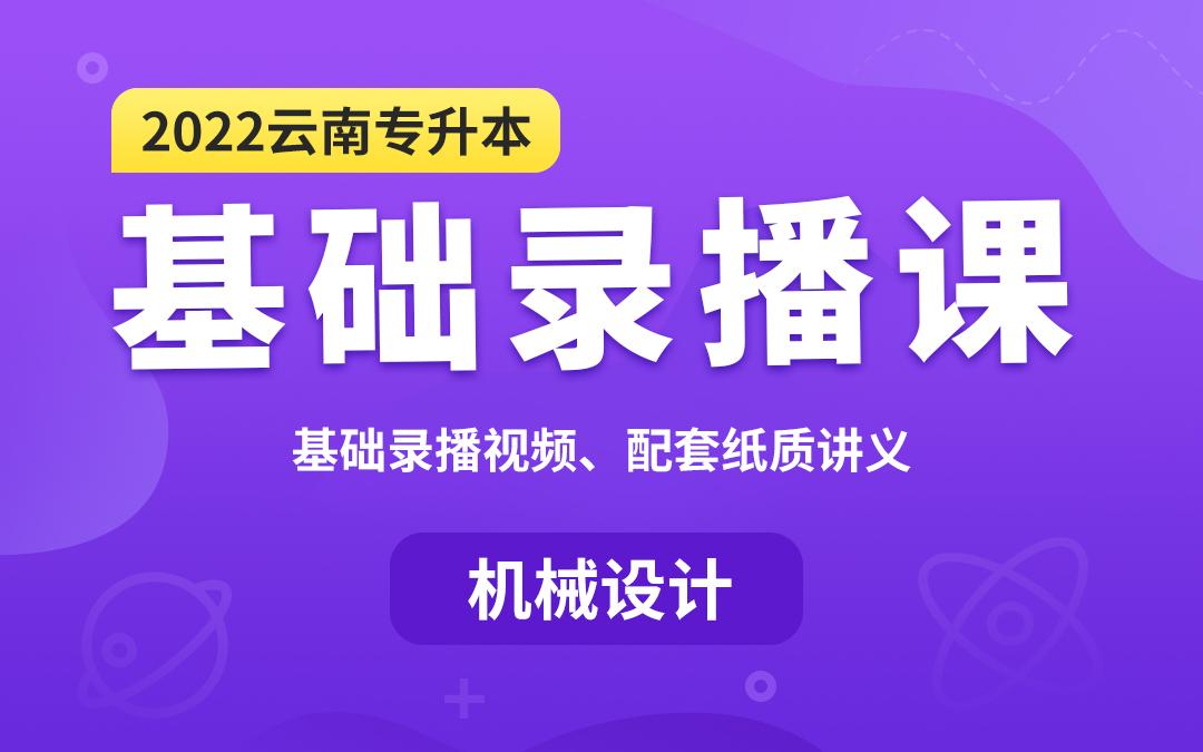 2022云南专升本基础录播课(机械设计)【专业课】
