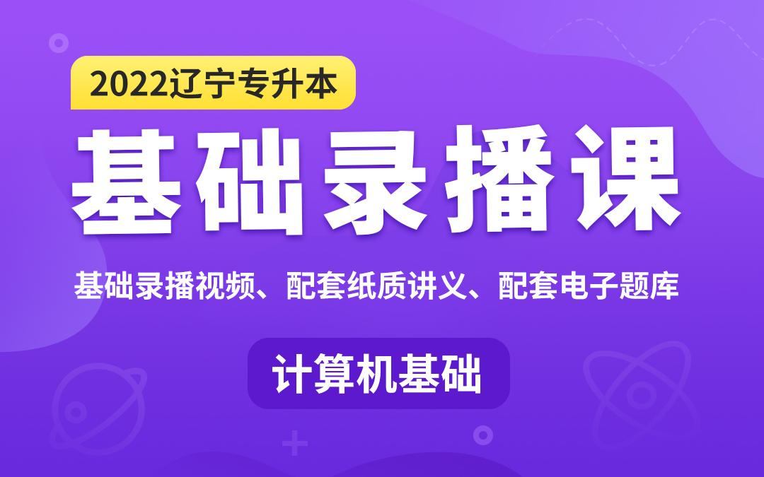 【预售特惠】2022辽宁专升本基础录播课(计算机基础)(视频已更新)